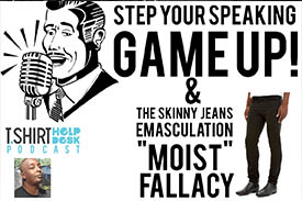 "Step your Speaking Game Up & The Skinny Jeans ""moist"" fallacy"