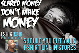 Scared Money Don't Make Money..Should You Put Your T-shirt Line in Stores ?